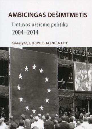 Ambicingas dešimtmetis : Lietuvos užsienio politika, 2004-2014