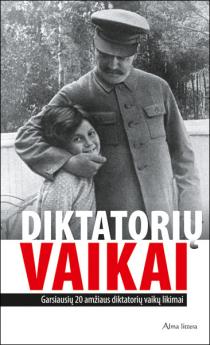Diktatorių vaikai : garsiausių 20 amžiaus diktatorių vaikų likimai