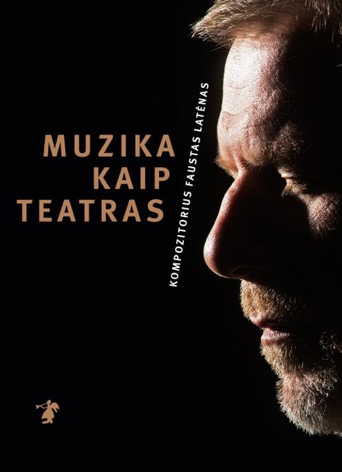 Muzika kaip teatras : kompozitorius Faustas Latėnas