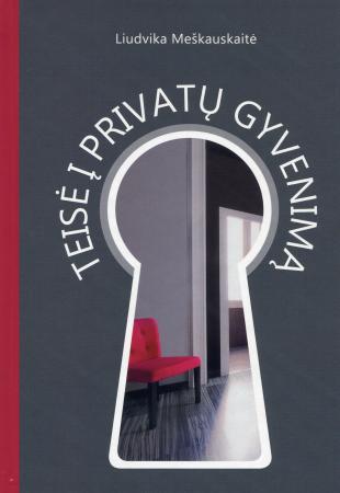 Teisė į privatų gyvenimą : teisė į privataus gyvenimo neliečiamumą: teorinės ir praktinės problemos