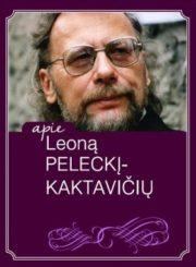Apie Leoną Peleckį-Kaktavičių : recenzijos, straipsniai, pokalbiai, laiškai, autografai, bibliografija