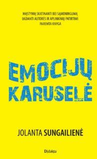 Emocijų karuselė : mąstymą skatinanti bei sąmoningumą ugdanti autorės ir aplinkinių patirtimi paremta knyga