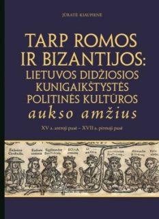 Tarp Romos ir Bizantijos: Lietuvos Didžiosios Kunigaikštystės politinės kultūros aukso amžius : XV a. antroji pusė – XVII a. pirmoji pusė