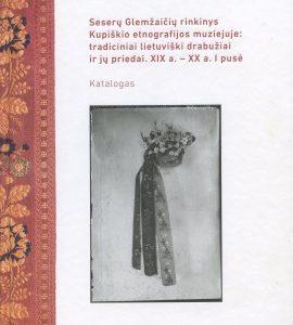 Seserų Glemžaičių rinkinys Kupiškio etnografijos muziejuje: tradiciniai lietuviški drabužiai ir jų priedai XIX a.–XX a. I pusė : katalogas