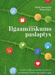 Ilgaamžiškumo paslaptys : sveiko ir ilgo gyvenimo receptai iš garsiausių Lietuvos specialistų lūpų