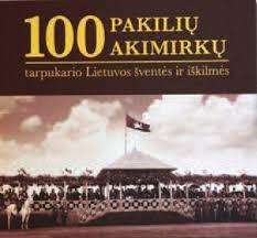100 pakilių akimirkų : tarpukario Lietuvos šventės ir iškilmės