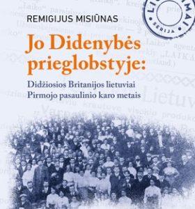Jo didenybės prieglobstyje : Didžiosios Britanijos lietuviai Pirmojo pasaulinio karo metais