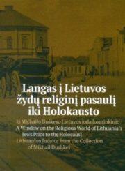 Langas į Lietuvos žydų religinį pasaulį iki holokausto : iš Michailo Duškeso Lietuvos judaikos rinkinio